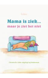 Mama is ziek... maar je ziet het niet - Chronische ziekte uitgelegd op kindermaat.